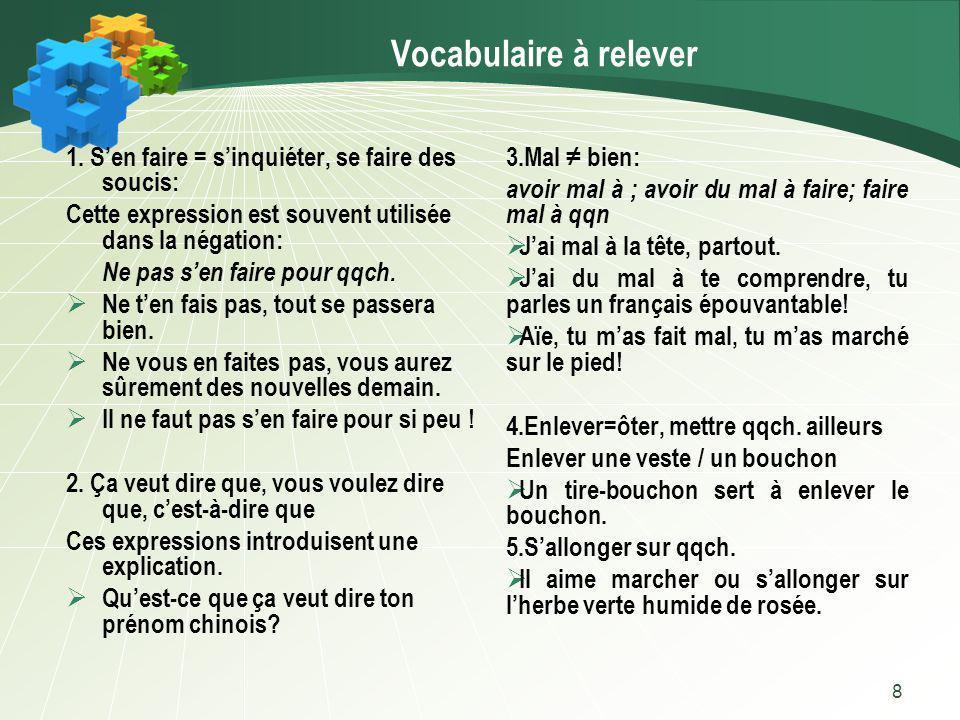 8 Vocabulaire à relever 1. Sen faire = sinquiéter, se faire des soucis: Cette expression est souvent utilisée dans la négation: Ne pas sen faire pour
