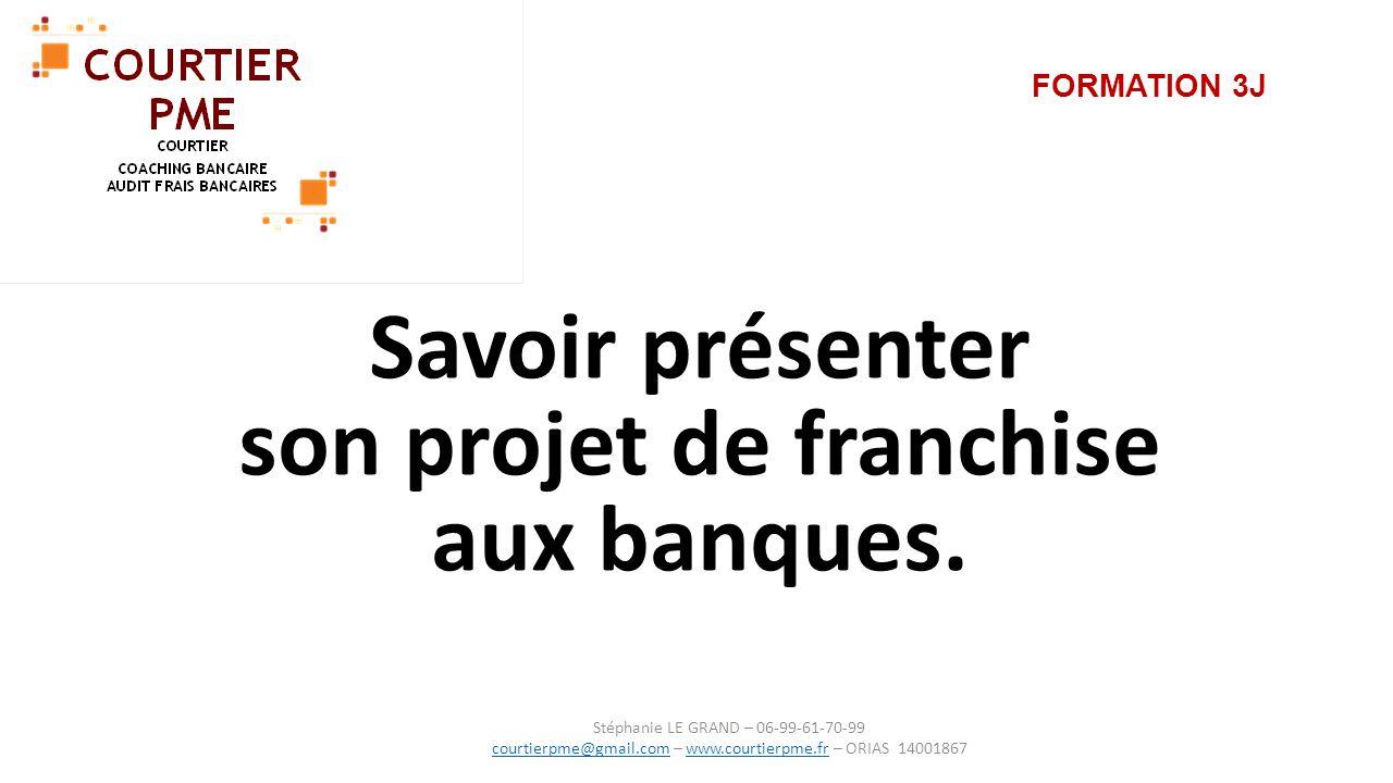 FORMATION 3J Savoir présenter son projet de franchise aux banques. Stéphanie LE GRAND – 06-99-61-70-99 courtierpme@gmail.comcourtierpme@gmail.com – ww