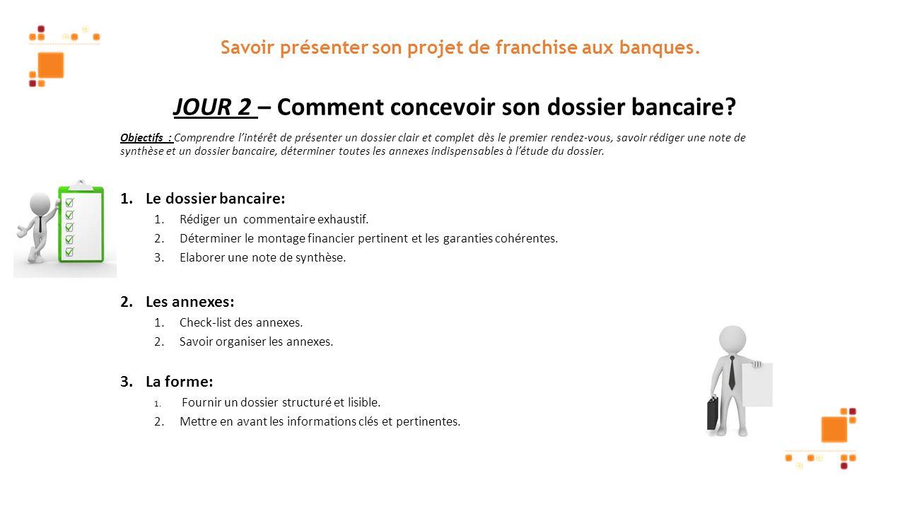 Savoir présenter son projet de franchise aux banques. JOUR 2 – Comment concevoir son dossier bancaire? Objectifs : Comprendre lintérêt de présenter un