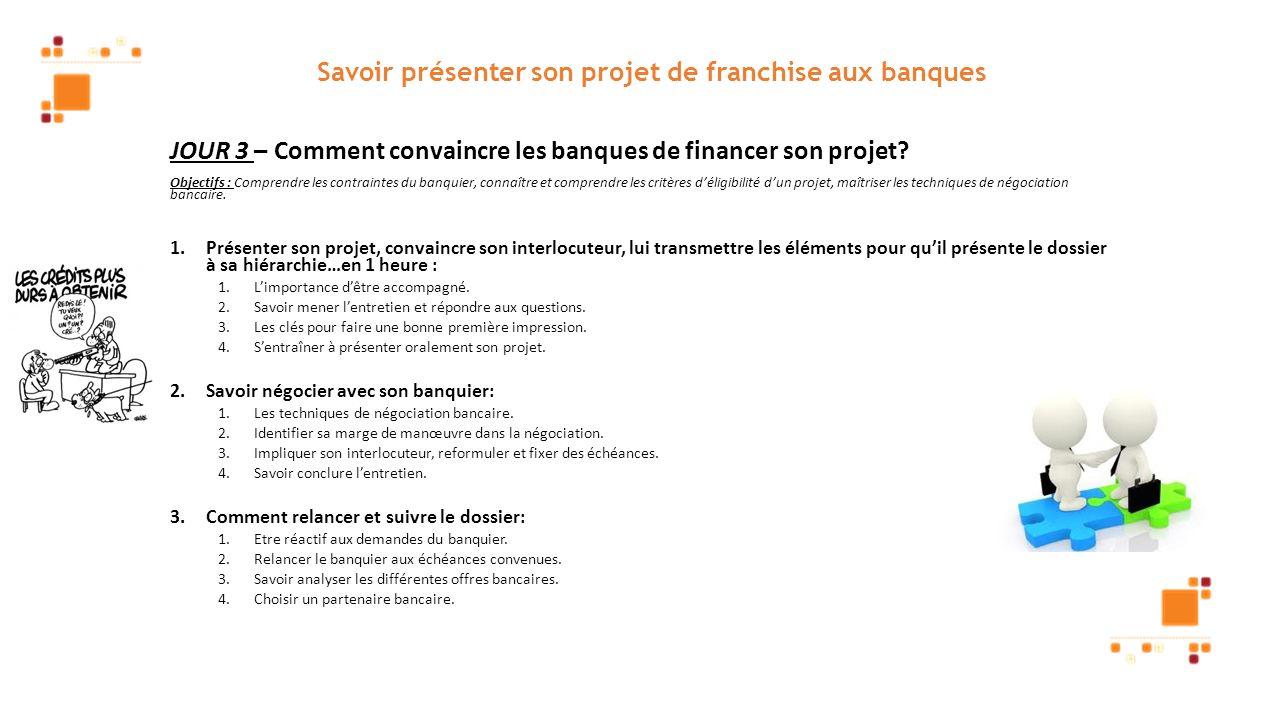 Savoir présenter son projet de franchise aux banques JOUR 3 – Comment convaincre les banques de financer son projet? Objectifs : Comprendre les contra