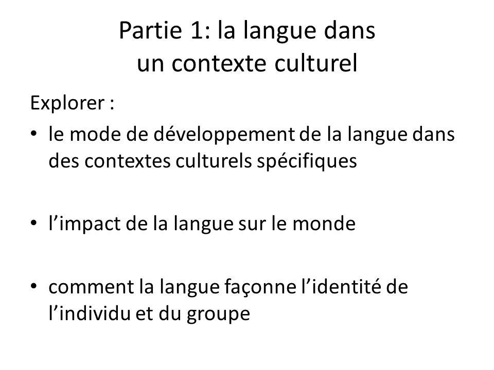 Partie 1: la langue dans un contexte culturel Explorer : le mode de développement de la langue dans des contextes culturels spécifiques limpact de la langue sur le monde comment la langue façonne lidentité de lindividu et du groupe