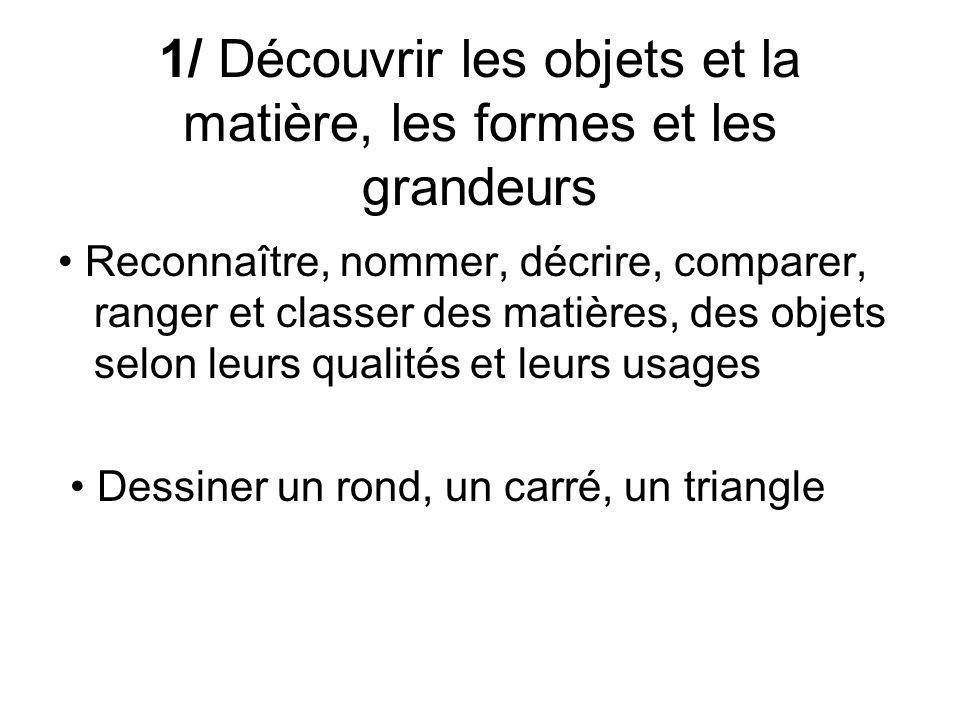1/ Découvrir les objets et la matière, les formes et les grandeurs Reconnaître, nommer, décrire, comparer, ranger et classer des matières, des objets selon leurs qualités et leurs usages Dessiner un rond, un carré, un triangle