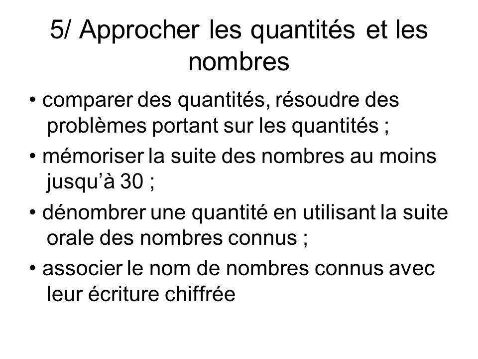 5/ Approcher les quantités et les nombres comparer des quantités, résoudre des problèmes portant sur les quantités ; mémoriser la suite des nombres au moins jusquà 30 ; dénombrer une quantité en utilisant la suite orale des nombres connus ; associer le nom de nombres connus avec leur écriture chiffrée