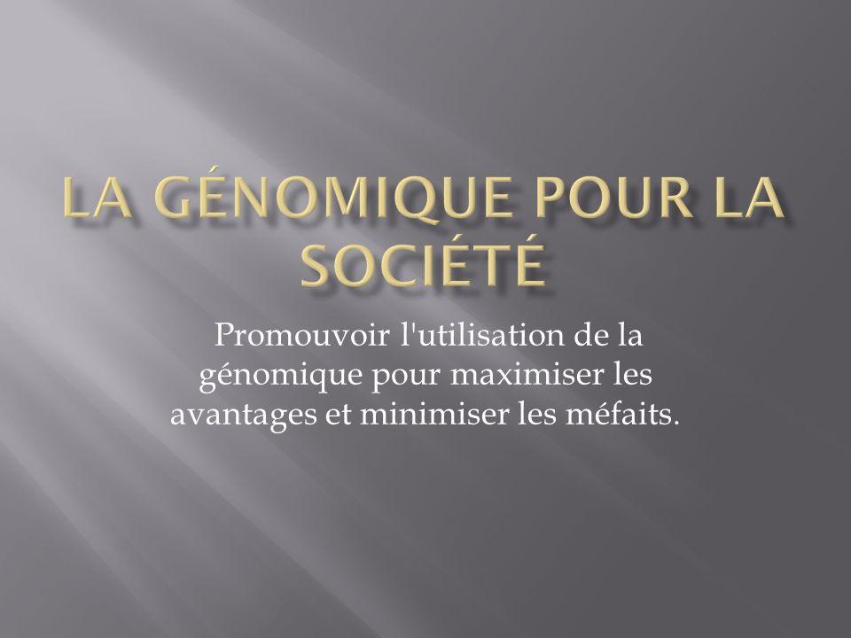 Promouvoir l utilisation de la génomique pour maximiser les avantages et minimiser les méfaits.