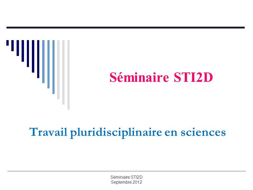 Séminaire STI2D Travail pluridisciplinaire en sciences Séminaire STI2D Septembre 2012