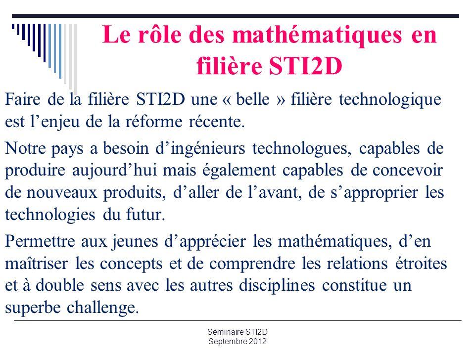 Le rôle des mathématiques en filière STI2D Faire de la filière STI2D une « belle » filière technologique est lenjeu de la réforme récente. Notre pays