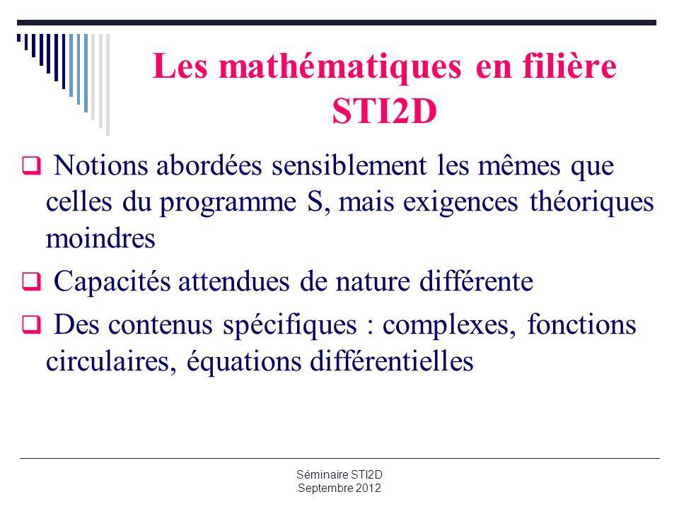 Les mathématiques en filière STI2D Notions abordées sensiblement les mêmes que celles du programme S, mais exigences théoriques moindres Capacités attendues de nature différente Des contenus spécifiques : complexes, fonctions circulaires, équations différentielles
