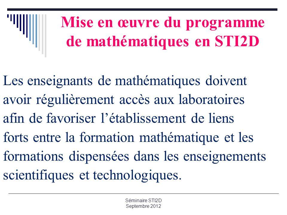 Mise en œuvre du programme de mathématiques en STI2D Les enseignants de mathématiques doivent avoir régulièrement accès aux laboratoires afin de favoriser létablissement de liens forts entre la formation mathématique et les formations dispensées dans les enseignements scientifiques et technologiques.
