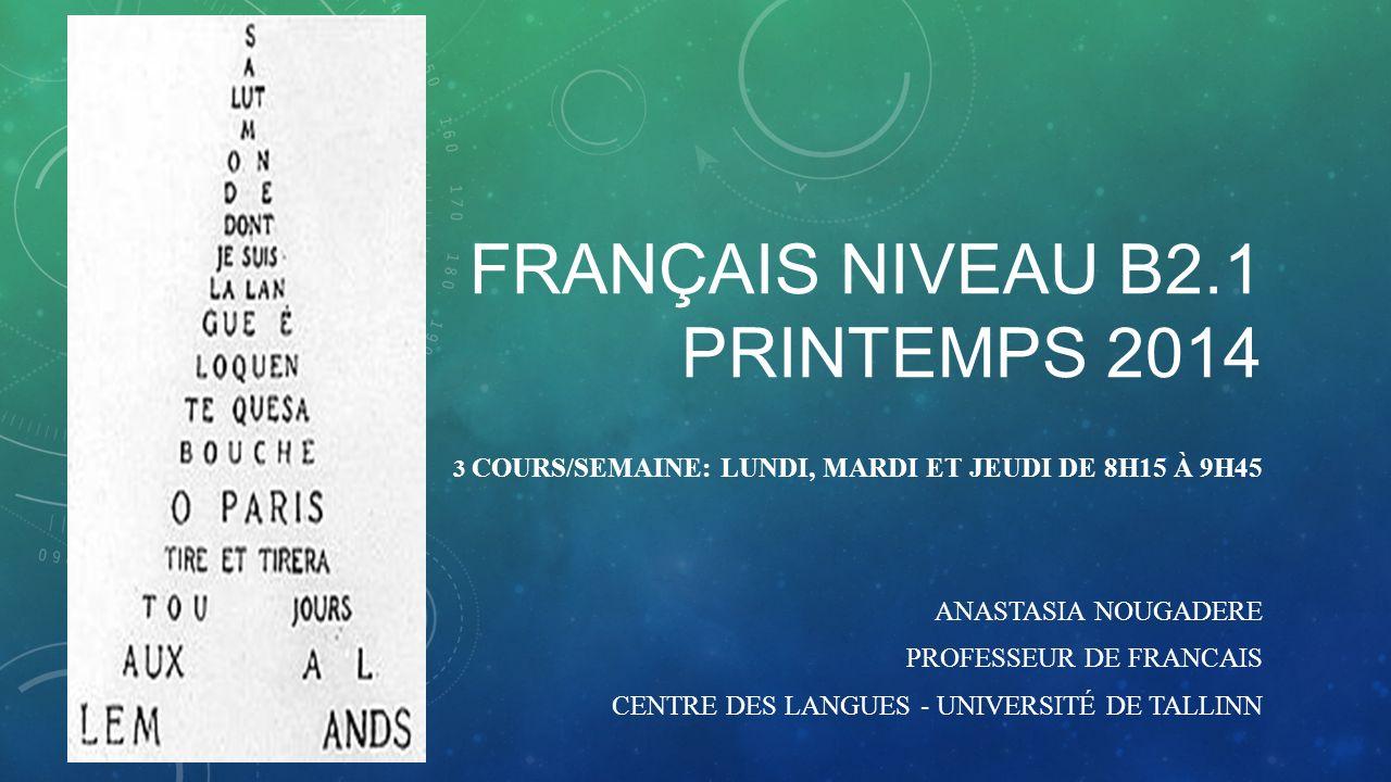FRANÇAIS NIVEAU B2.1 PRINTEMPS 2014 3 COURS/SEMAINE: LUNDI, MARDI ET JEUDI DE 8H15 À 9H45 ANASTASIA NOUGADERE PROFESSEUR DE FRANCAIS CENTRE DES LANGUES - UNIVERSITÉ DE TALLINN