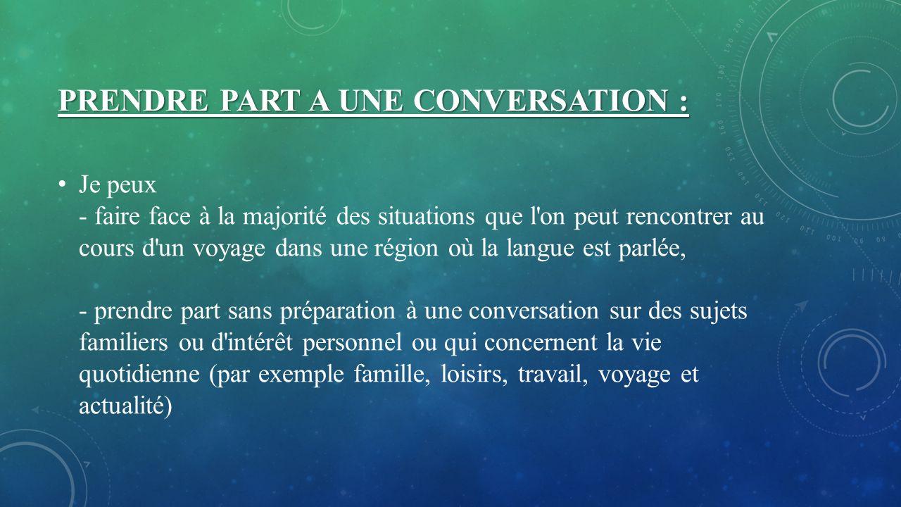 PRENDRE PART A UNE CONVERSATION : Je peux - faire face à la majorité des situations que l'on peut rencontrer au cours d'un voyage dans une région où l