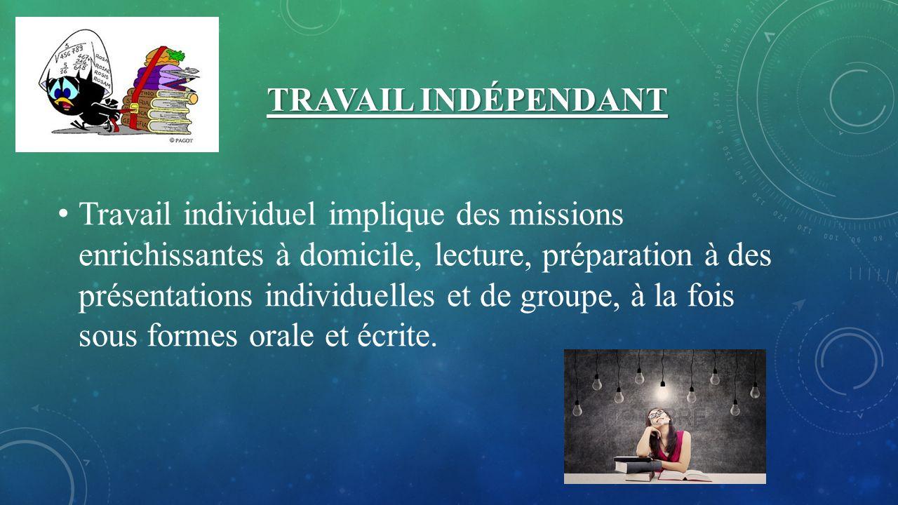 TRAVAIL INDÉPENDANT Travail individuel implique des missions enrichissantes à domicile, lecture, préparation à des présentations individuelles et de groupe, à la fois sous formes orale et écrite.