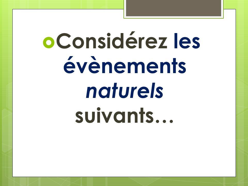 Considérez les évènements naturels suivants…