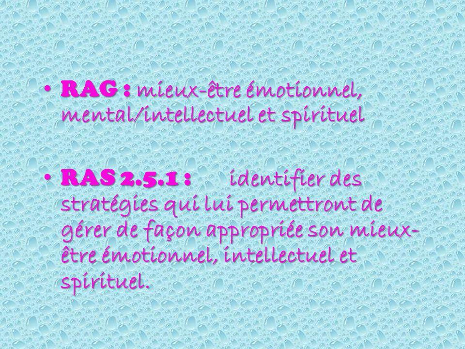 RAG : mieux-être émotionnel, mental/intellectuel et spirituel RAG : mieux-être émotionnel, mental/intellectuel et spirituel RAS 2.5.1 : identifier des stratégies qui lui permettront de gérer de façon appropriée son mieux- être émotionnel, intellectuel et spirituel.