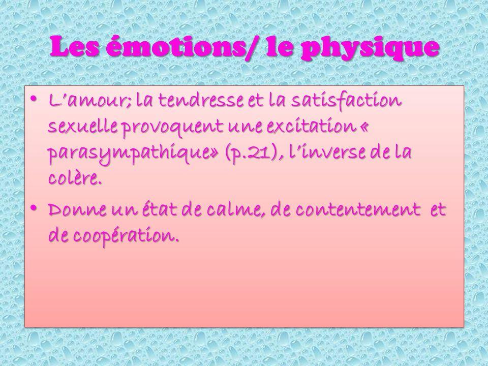 Les émotions/ le physique Lamour; la tendresse et la satisfaction sexuelle provoquent une excitation « parasympathique» (p.21), linverse de la colère.