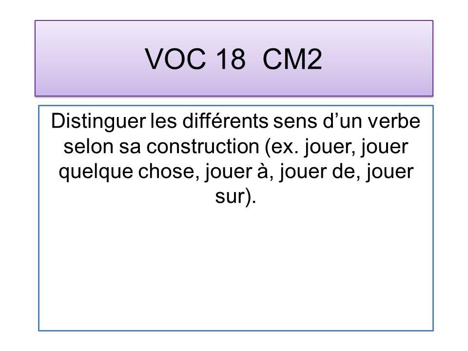VOC 18 CM2 Distinguer les différents sens dun verbe selon sa construction (ex. jouer, jouer quelque chose, jouer à, jouer de, jouer sur).