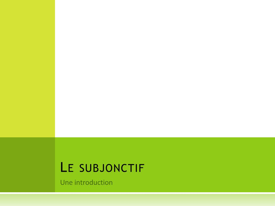 Une introduction L E SUBJONCTIF