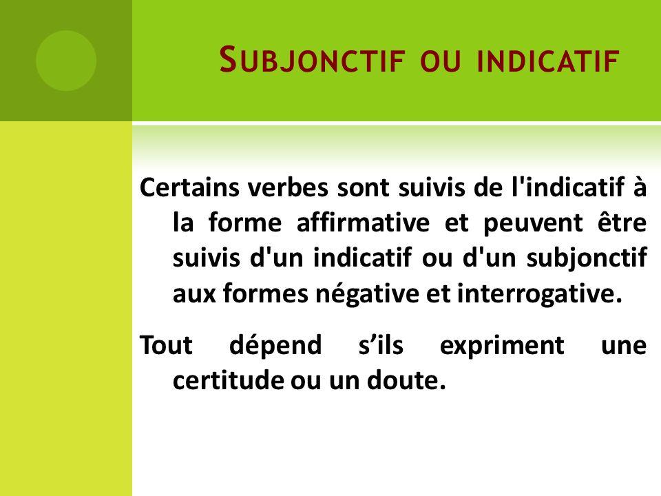 S UBJONCTIF OU INDICATIF Certains verbes sont suivis de l'indicatif à la forme affirmative et peuvent être suivis d'un indicatif ou d'un subjonctif au