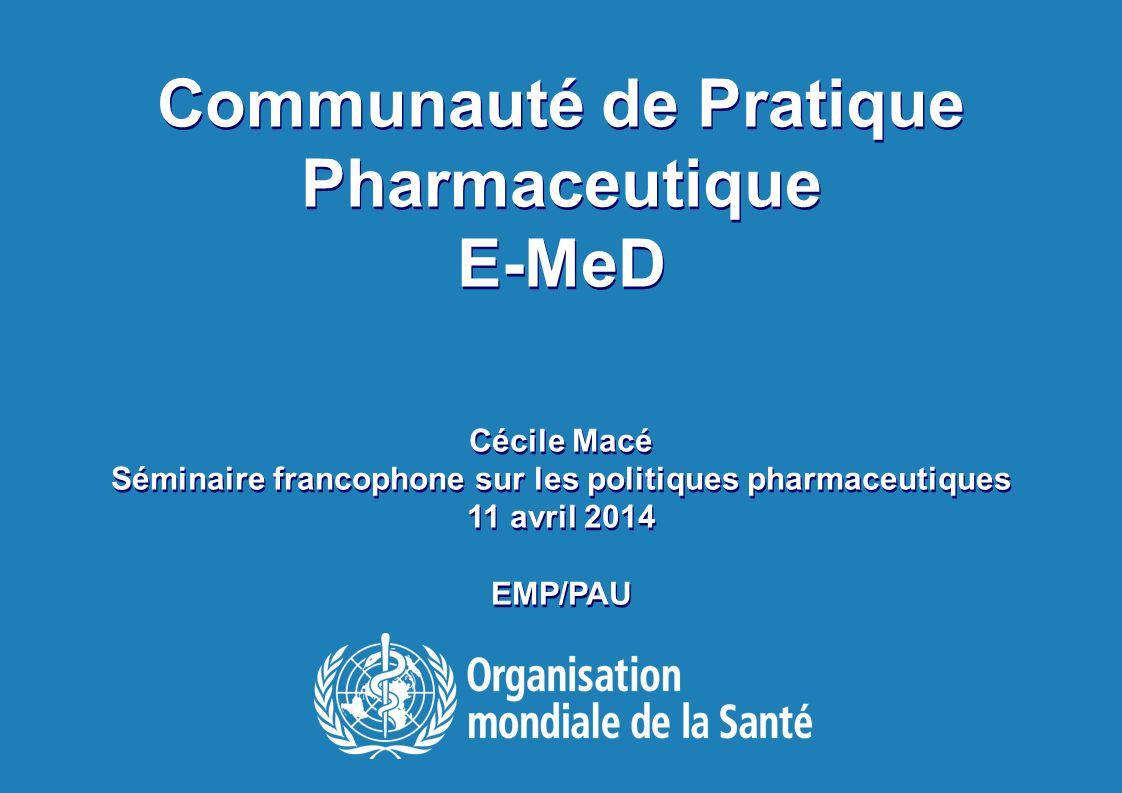 Séminaire francophone sur les politiques pharmaceutiques 2014 1 |1 | Communauté de Pratique Pharmaceutique E-MeD Cécile Macé Séminaire francophone sur