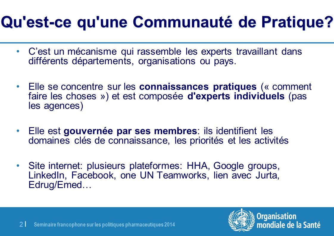 Séminaire francophone sur les politiques pharmaceutiques 2014 2 |2 | Qu'est-ce qu'une Communauté de Pratique? Cest un mécanisme qui rassemble les expe