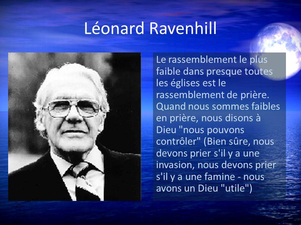 Léonard Ravenhill Le rassemblement le plus faible dans presque toutes les églises est le rassemblement de prière. Quand nous sommes faibles en prière,