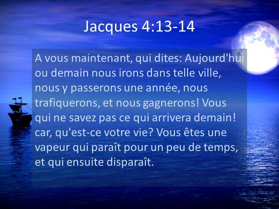 Jacques 4:13-14 A vous maintenant, qui dites: Aujourd'hui ou demain nous irons dans telle ville, nous y passerons une année, nous trafiquerons, et nou
