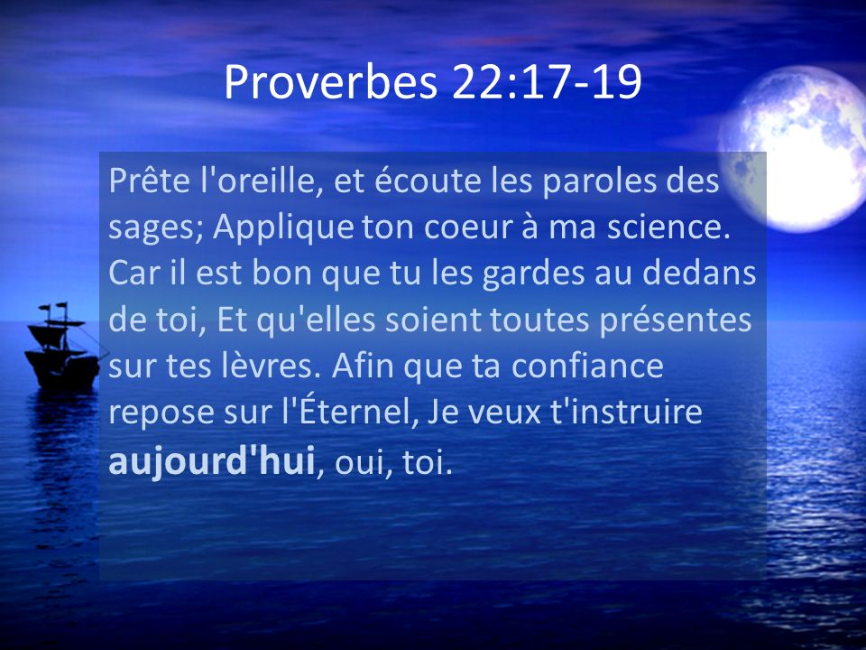Proverbes 22:17-19 Prête l'oreille, et écoute les paroles des sages; Applique ton coeur à ma science. Car il est bon que tu les gardes au dedans de to