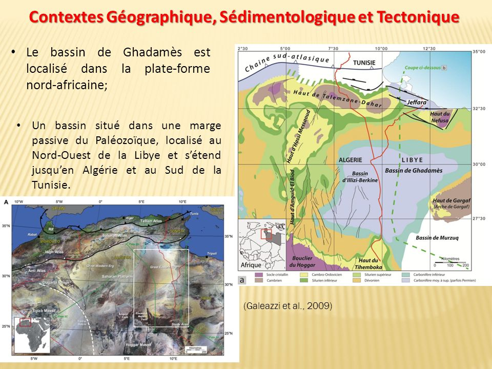 Contextes Géographique, Sédimentologique et Tectonique Le bassin de Ghadamès est localisé dans la plate-forme nord-africaine; (Galeazzi et al., 2009) Un bassin situé dans une marge passive du Paléozoïque, localisé au Nord-Ouest de la Libye et sétend jusquen Algérie et au Sud de la Tunisie.