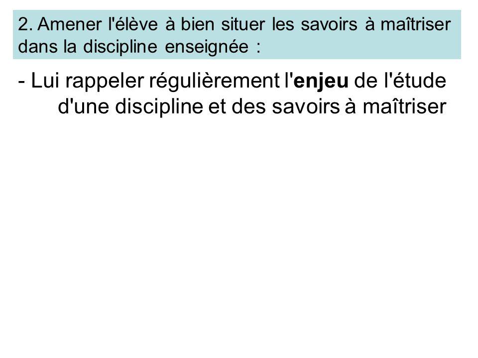 2. Amener l'élève à bien situer les savoirs à maîtriser dans la discipline enseignée : - Lui rappeler régulièrement l'enjeu de l'étude d'une disciplin