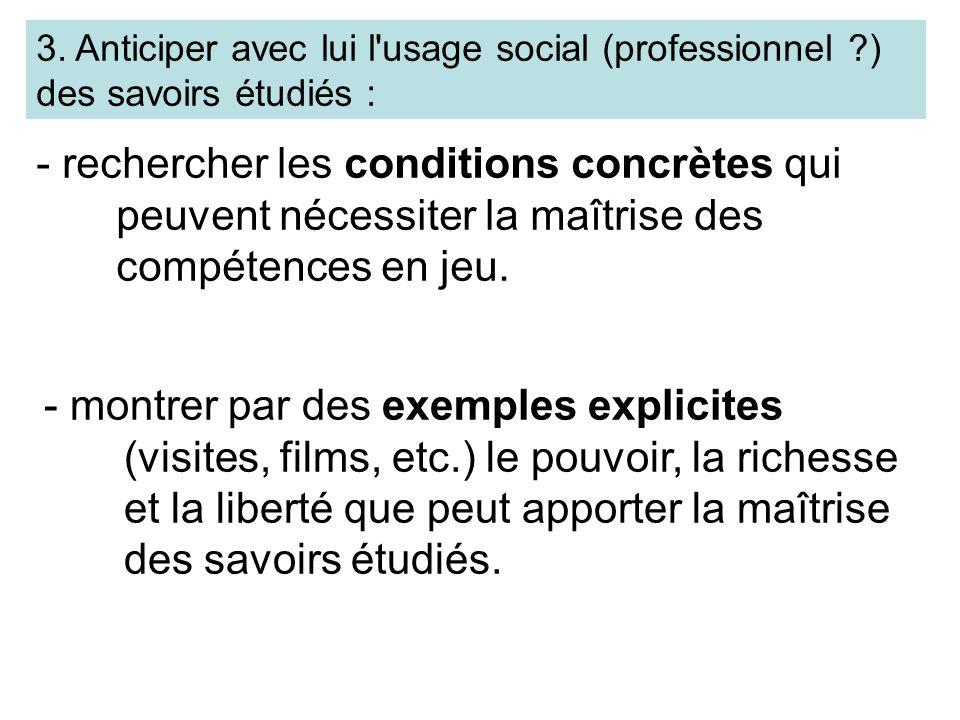 3. Anticiper avec lui l'usage social (professionnel ?) des savoirs étudiés : - rechercher les conditions concrètes qui peuvent nécessiter la maîtrise