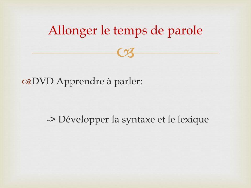 DVD Apprendre à parler: -> Développer la syntaxe et le lexique Allonger le temps de parole