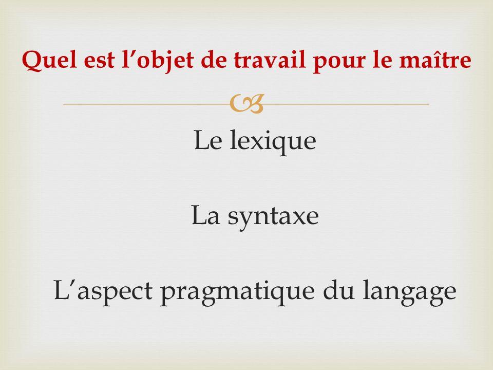 Le lexique La syntaxe Laspect pragmatique du langage Quel est lobjet de travail pour le maître