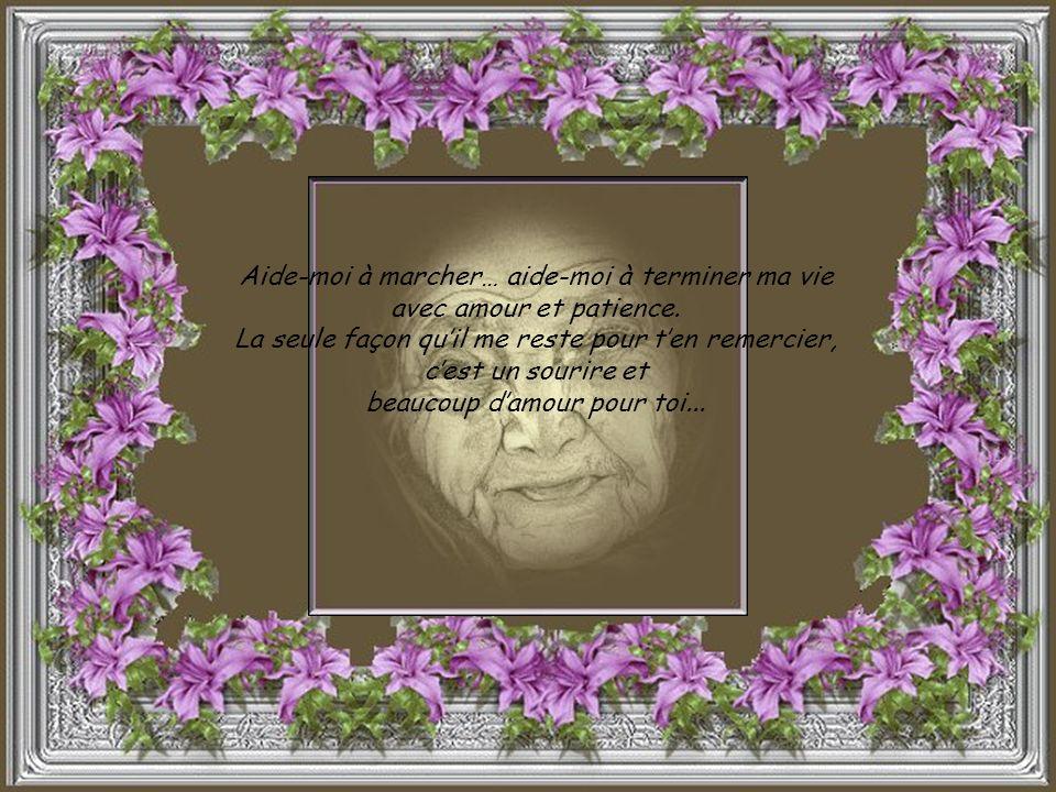 Tu ne dois pas te sentir triste, malheureuse ou incompétente, face à ma vieillesse et à mon état. Tu dois rester près de moi, essayer de comprendre, c