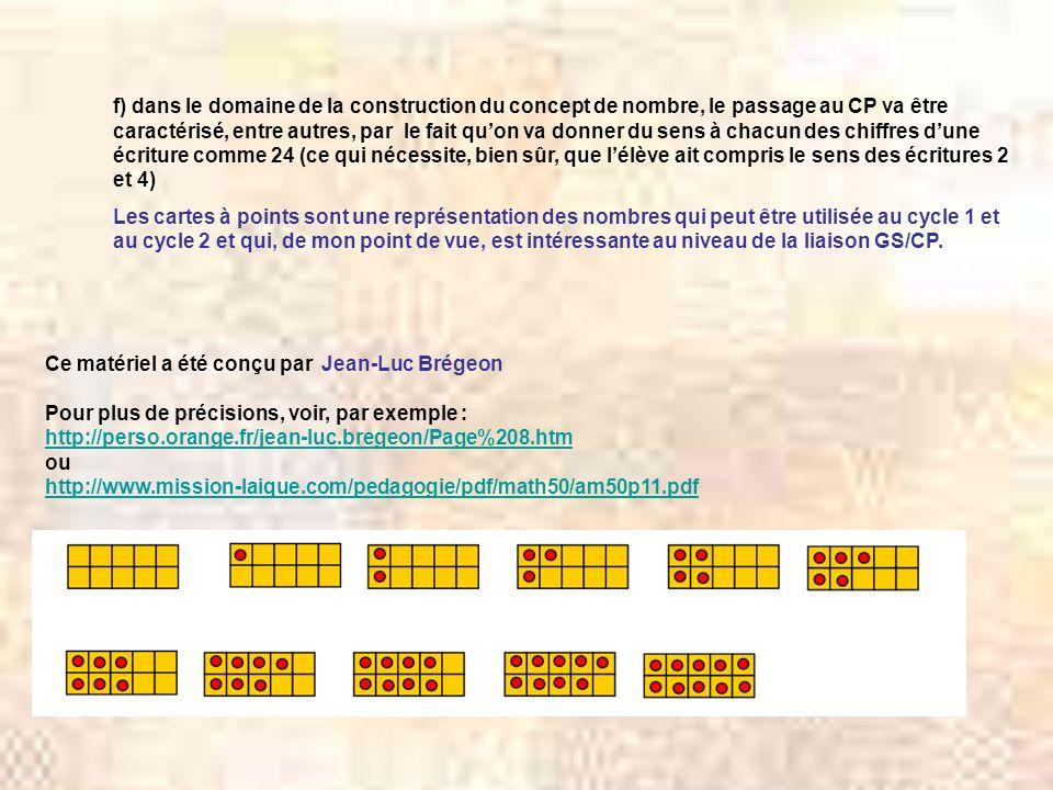 Ce matériel a été conçu par Jean-Luc Brégeon Pour plus de précisions, voir, par exemple : http://perso.orange.fr/jean-luc.bregeon/Page%208.htm ou http://www.mission-laique.com/pedagogie/pdf/math50/am50p11.pdf f) dans le domaine de la construction du concept de nombre, le passage au CP va être caractérisé, entre autres, par le fait quon va donner du sens à chacun des chiffres dune écriture comme 24 (ce qui nécessite, bien sûr, que lélève ait compris le sens des écritures 2 et 4) Les cartes à points sont une représentation des nombres qui peut être utilisée au cycle 1 et au cycle 2 et qui, de mon point de vue, est intéressante au niveau de la liaison GS/CP.