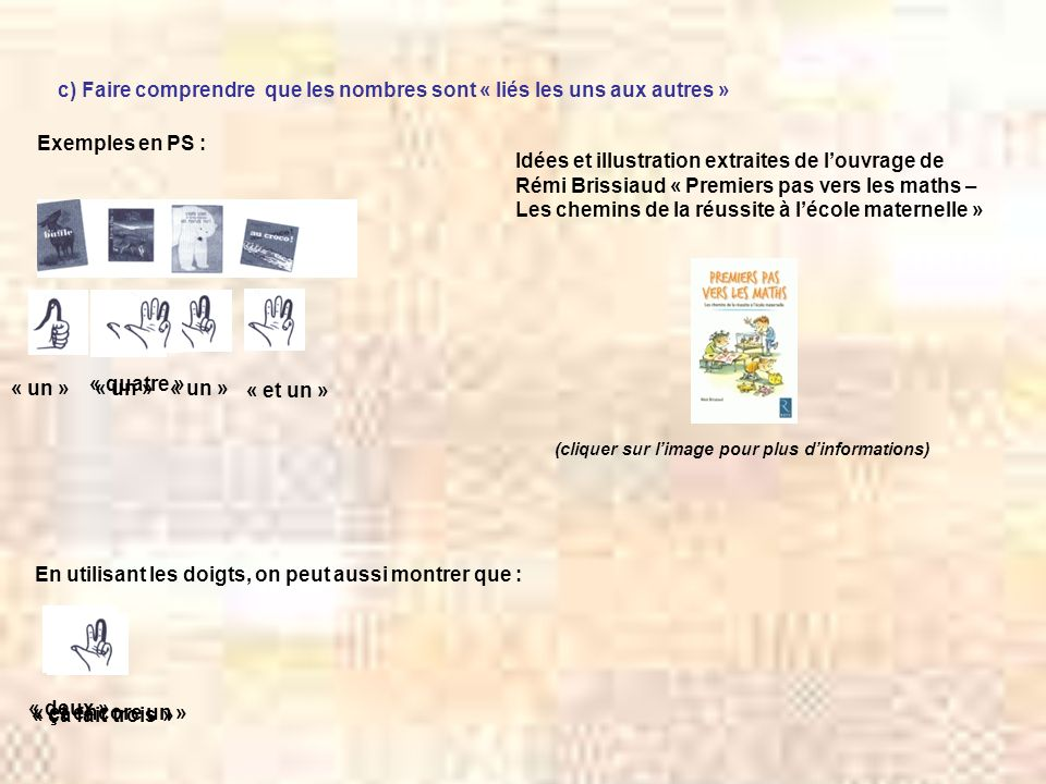 c) Faire comprendre que les nombres sont « liés les uns aux autres » Exemples en PS : Idées et illustration extraites de louvrage de Rémi Brissiaud «