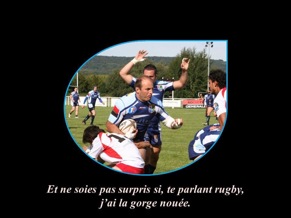 Et ne soies pas surpris si, te parlant rugby, jai la gorge nouée.