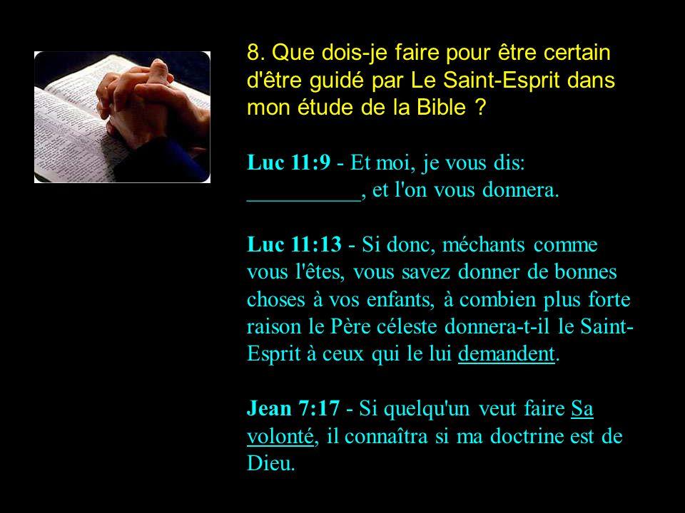 8. Que dois-je faire pour être certain d'être guidé par Le Saint-Esprit dans mon étude de la Bible ? Luc 11:9 - Et moi, je vous dis: __________, et l'