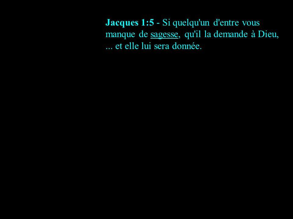 Jacques 1:5 - Si quelqu un d entre vous manque de sagesse, qu il la demande à Dieu,...