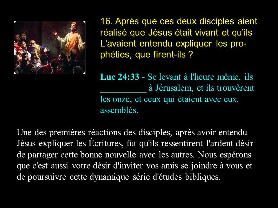 16. Après que ces deux disciples aient réalisé que Jésus était vivant et qu'ils L'avaient entendu expliquer les pro- phéties, que firent-ils ? Luc 24:
