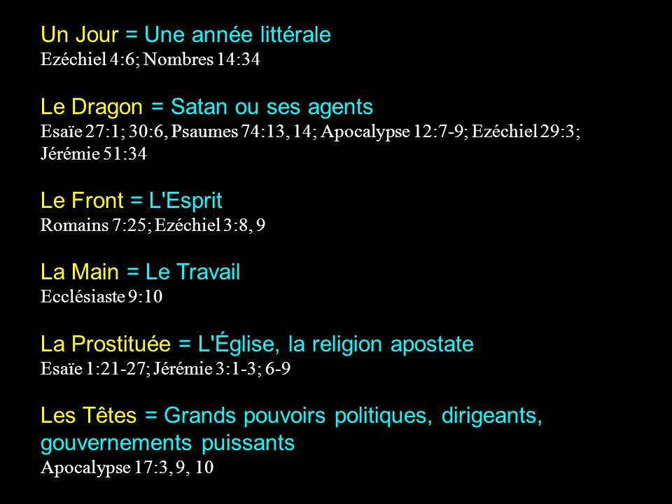 Un Jour = Une année littérale Ezéchiel 4:6; Nombres 14:34 Le Dragon = Satan ou ses agents Esaïe 27:1; 30:6, Psaumes 74:13, 14; Apocalypse 12:7-9; Ezéchiel 29:3; Jérémie 51:34 Le Front = L Esprit Romains 7:25; Ezéchiel 3:8, 9 La Main = Le Travail Ecclésiaste 9:10 La Prostituée = L Église, la religion apostate Esaïe 1:21-27; Jérémie 3:1-3; 6-9 Les Têtes = Grands pouvoirs politiques, dirigeants, gouvernements puissants Apocalypse 17:3, 9, 10