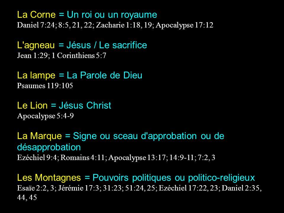 La Corne = Un roi ou un royaume Daniel 7:24; 8:5, 21, 22; Zacharie 1:18, 19; Apocalypse 17:12 L agneau = Jésus / Le sacrifice Jean 1:29; 1 Corinthiens 5:7 La lampe = La Parole de Dieu Psaumes 119:105 Le Lion = Jésus Christ Apocalypse 5:4-9 La Marque = Signe ou sceau d approbation ou de désapprobation Ezéchiel 9:4; Romains 4:11; Apocalypse 13:17; 14:9-11; 7:2, 3 Les Montagnes = Pouvoirs politiques ou politico-religieux Esaïe 2:2, 3; Jérémie 17:3; 31:23; 51:24, 25; Ezéchiel 17:22, 23; Daniel 2:35, 44, 45