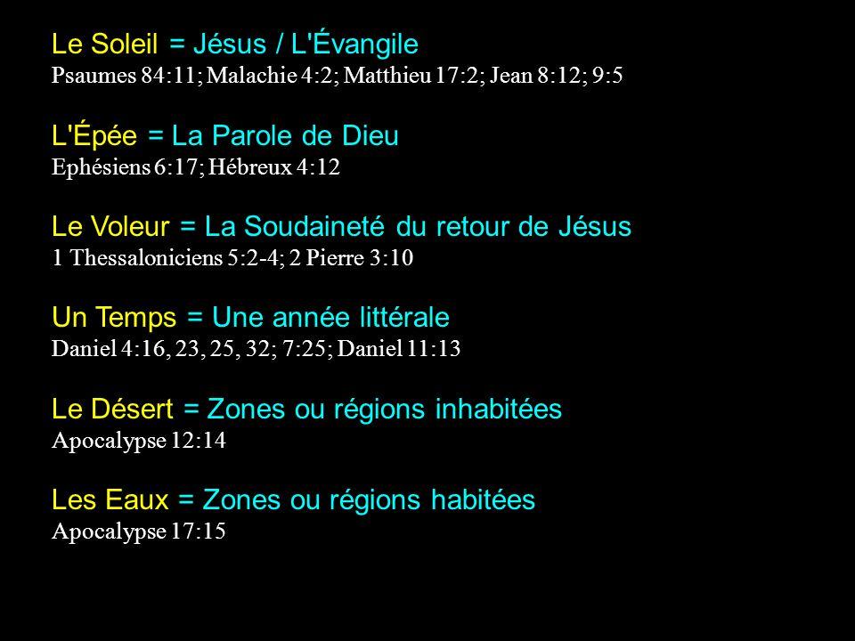 Le Soleil = Jésus / L Évangile Psaumes 84:11; Malachie 4:2; Matthieu 17:2; Jean 8:12; 9:5 L Épée = La Parole de Dieu Ephésiens 6:17; Hébreux 4:12 Le Voleur = La Soudaineté du retour de Jésus 1 Thessaloniciens 5:2-4; 2 Pierre 3:10 Un Temps = Une année littérale Daniel 4:16, 23, 25, 32; 7:25; Daniel 11:13 Le Désert = Zones ou régions inhabitées Apocalypse 12:14 Les Eaux = Zones ou régions habitées Apocalypse 17:15