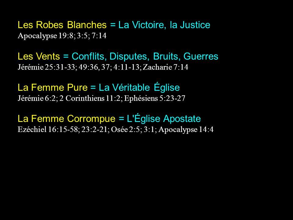 Les Robes Blanches = La Victoire, la Justice Apocalypse 19:8; 3:5; 7:14 Les Vents = Conflits, Disputes, Bruits, Guerres Jérémie 25:31-33; 49:36, 37; 4:11-13; Zacharie 7:14 La Femme Pure = La Véritable Église Jérémie 6:2; 2 Corinthiens 11:2; Ephésiens 5:23-27 La Femme Corrompue = L Église Apostate Ezéchiel 16:15-58; 23:2-21; Osée 2:5; 3:1; Apocalypse 14:4