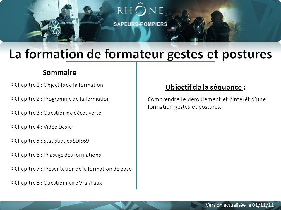 Sommaire Version actualisée le 01/11/11 Objectif de la séquence : Comprendre le déroulement et lintérêt dune formation gestes et postures. Chapitre 1
