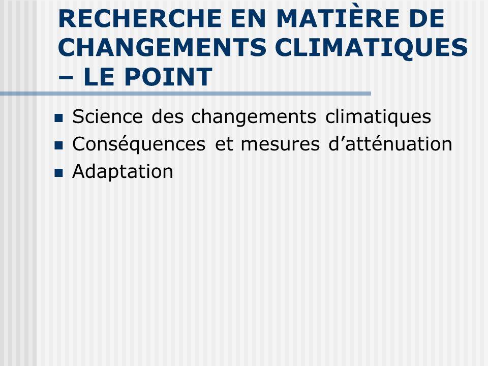 RECHERCHE EN MATIÈRE DE CHANGEMENTS CLIMATIQUES – LE POINT Science des changements climatiques Conséquences et mesures datténuation Adaptation