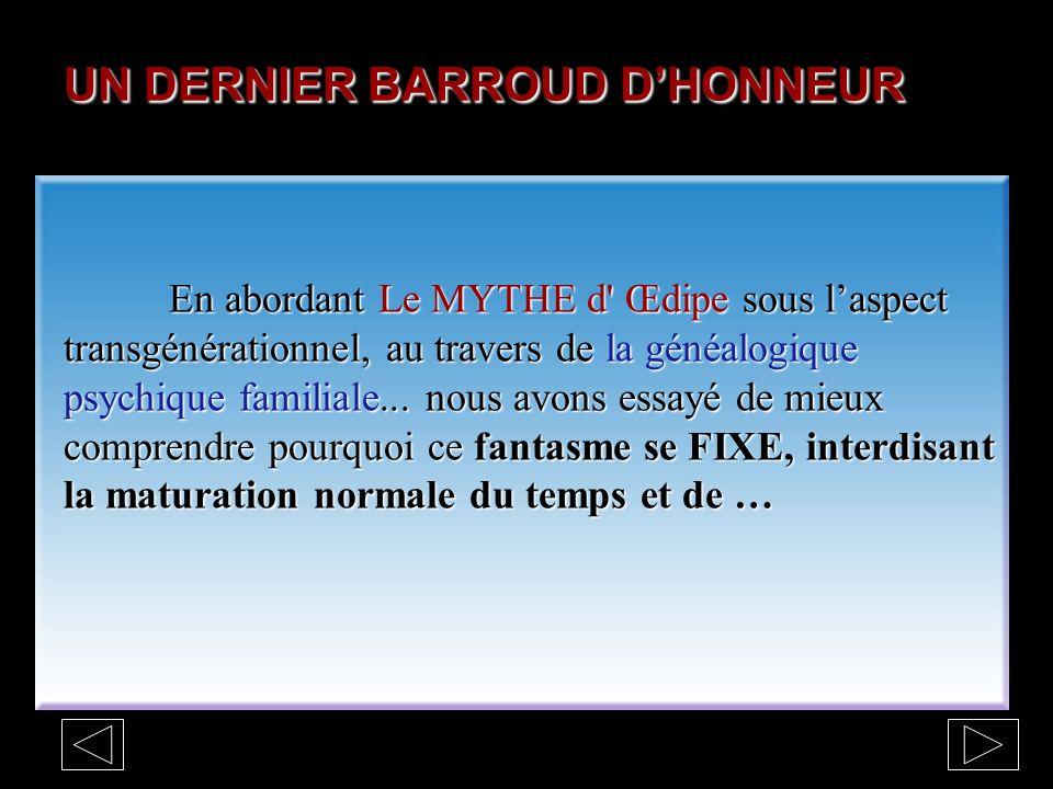 UN DERNIER BARROUD DHONNEUR En abordant Le MYTHE d Œdipe sous laspect transgénérationnel, au travers de la généalogique psychique familiale...