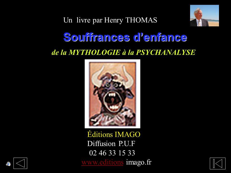 Souffrances denfance Souffrances denfance de la MYTHOLOGIE à la PSYCHANALYSE Éditions IMAGO Diffusion P.U.F 02 46 33 15 33 www.editionswww.editions imago.fr Un livre par Henry THOMAS