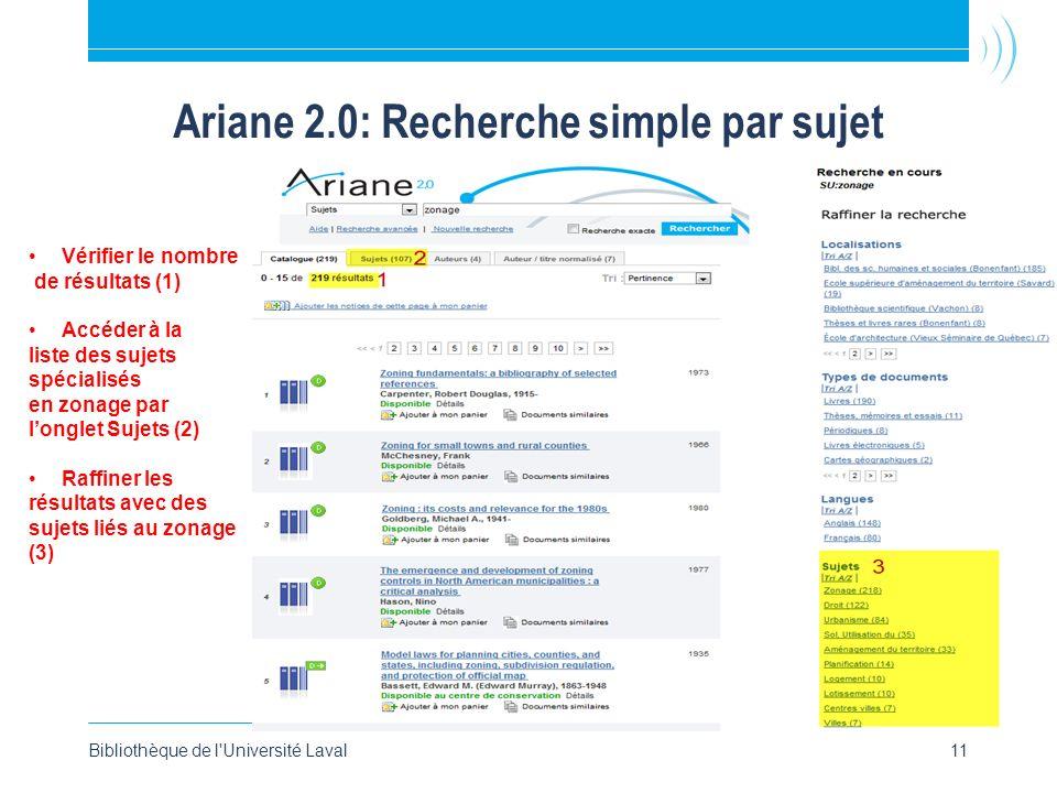 Ariane 2.0: Recherche simple par sujet Bibliothèque de l Université Laval11 Vérifier le nombre de résultats (1) Accéder à la liste des sujets spécialisés en zonage par longlet Sujets (2) Raffiner les résultats avec des sujets liés au zonage (3)