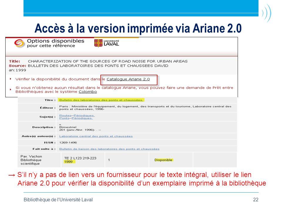 Bibliothèque de l Université Laval22 Accès à la version imprimée via Ariane 2.0 Sil ny a pas de lien vers un fournisseur pour le texte intégral, utiliser le lien Ariane 2.0 pour vérifier la disponibilité dun exemplaire imprimé à la bibliothèque