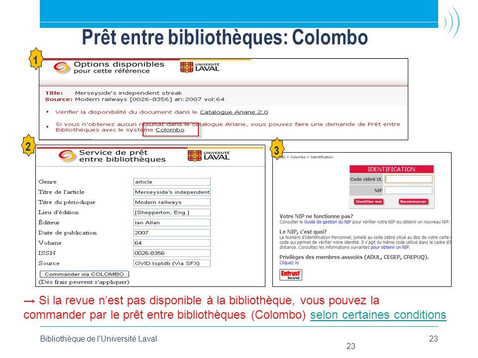 Bibliothèque de l Université Laval23 Prêt entre bibliothèques: Colombo 1 2 3 Si la revue nest pas disponible à la bibliothèque, vous pouvez la commander par le prêt entre bibliothèques (Colombo) selon certaines conditionsselon certaines conditions