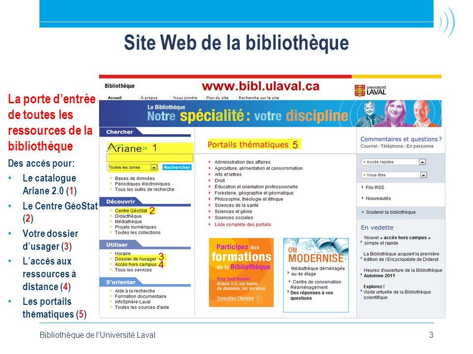 Bibliothèque de l Université Laval3 Site Web de la bibliothèque La porte dentrée de toutes les ressources de la bibliothèque Des accès pour: Le catalogue Ariane 2.0 (1) Le Centre GéoStat (2) Votre dossier dusager (3) Laccès aux ressources à distance (4) Les portails thématiques (5)